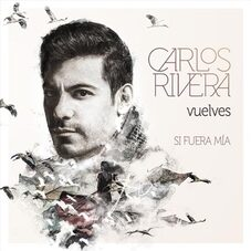 Carlos Rivera - VUELVES (SI FUERA MÍA) - SINGLE