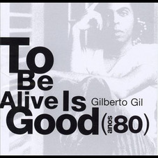 Gilberto Gil - TO BE ALIVE IS GOOD (ANOS 80)